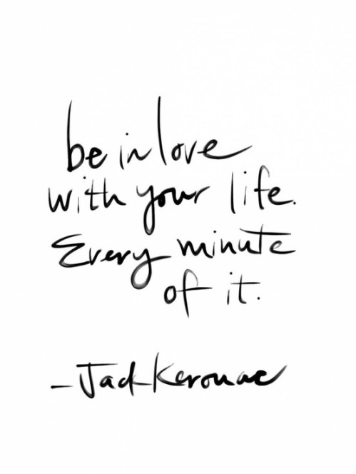 Love your life - Jack Kerouac